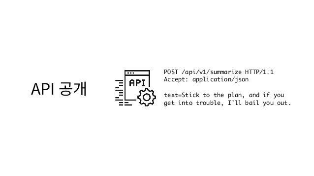 API 공개 POST /api/v1/summarize HTTP/1.1 Accept: application/json text=Stick to the plan, and if you get into trouble, I'll...