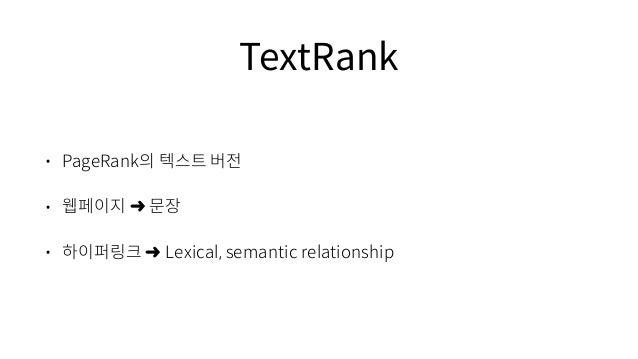 TextRank • PageRank의 텍스트 버전 • 웹페이지 ➜ 문장 • 하이퍼링크 ➜ Lexical, semantic relationship