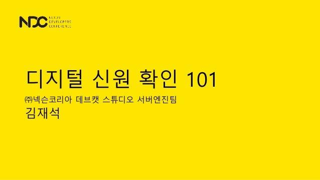 디지털 신원 확인 101 ㈜넥슨코리아 데브캣 스튜디오 서버엔진팀 김재석