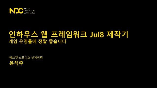 데브캣 스튜디오 낫게임팀 윤석주 인하우스 웹 프레임워크 Jul8 제작기 게임 운영툴에 정말 좋습니다