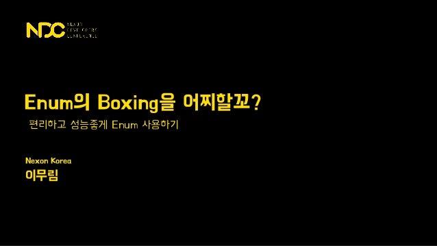 Nexon Korea 이무림 편리하고 성능좋게 Enum 사용하기 Enum의 Boxing을 어찌할꼬?