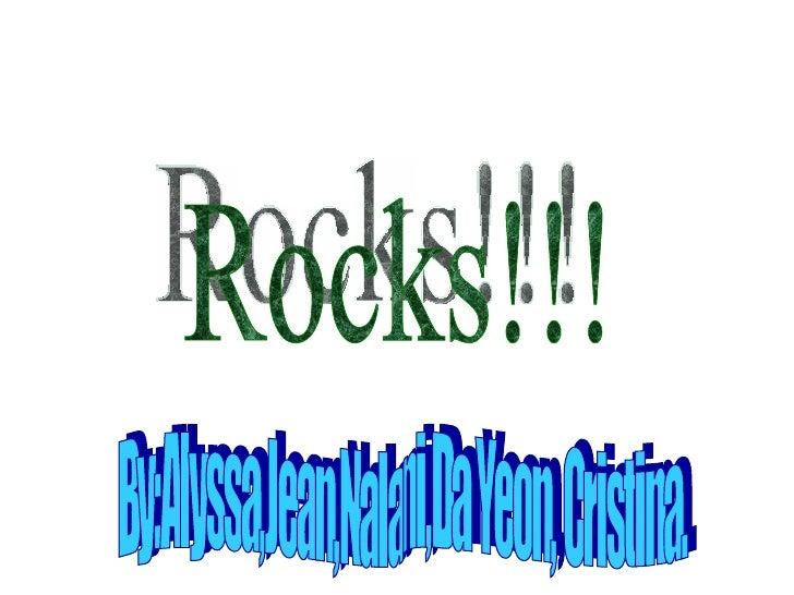 Rocks!!! By:Alyssa,Jean,Nalani,Da Yeon, Cristina.