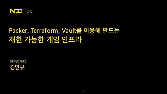 재현 가능한 게임 인프라 김민규 DEVSISTERS !1 Packer, Terraform, Vault를 이용해 만드는