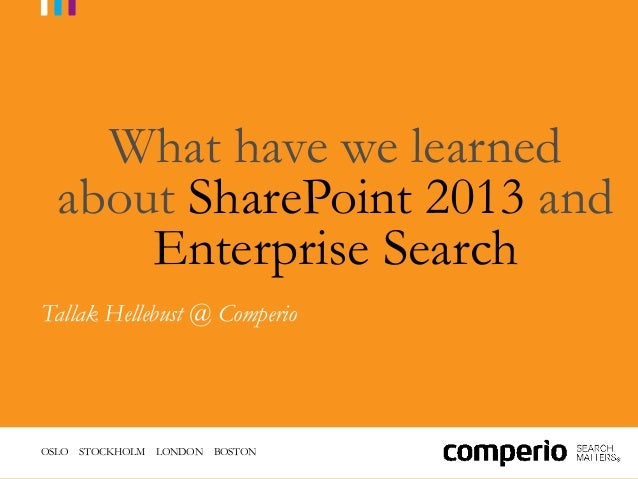OSLO STOCKHOLM LONDON BOSTONWhat have we learnedabout SharePoint 2013 andEnterprise SearchTallak Hellebust @ Comperio