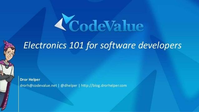 Dror Helper drorh@codevalue.net | @dhelper | http://blog.drorhelper.com Electronics 101 for software developers