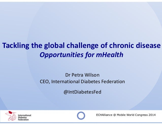 Tackling the global challenge of chronic disease Opportunities for mHealth Dr Petra Wilson CEO, International Diabetes Fed...