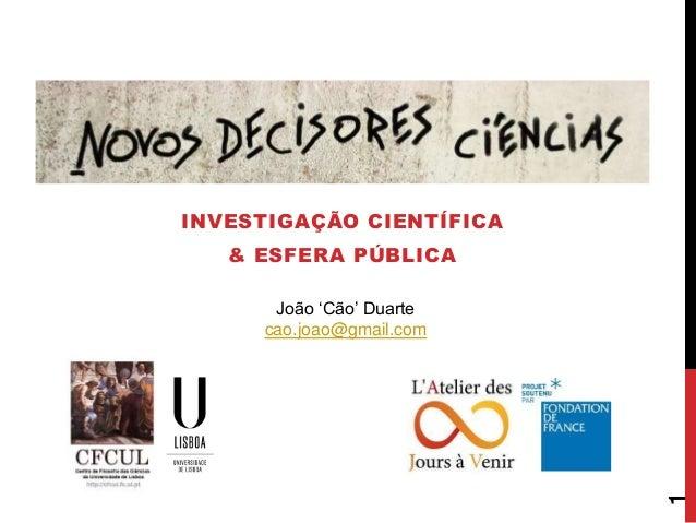 INVESTIGAÇÃO CIENTÍFICA & ESFERA PÚBLICA 1 João 'Cão' Duarte cao.joao@gmail.com