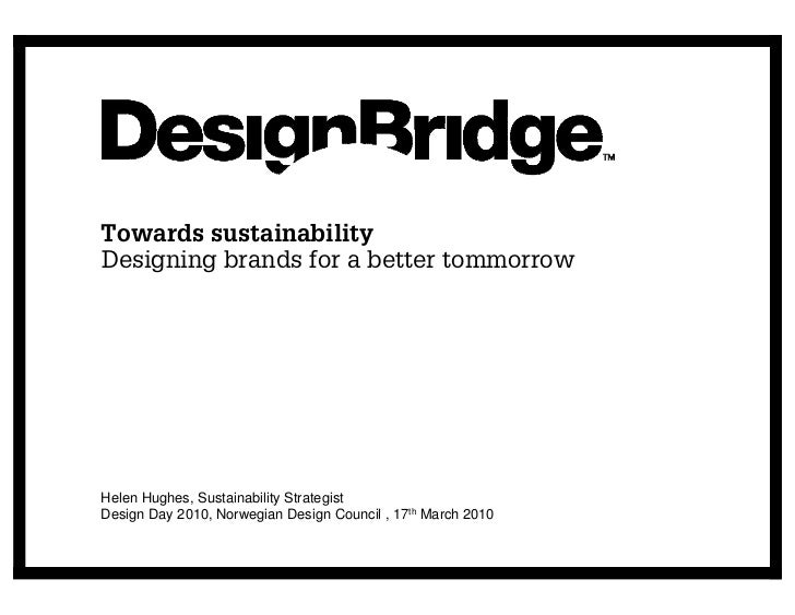 Towards sustainability Designing brands for a better tommorrow     Helen Hughes, Sustainability Strategist Design Day 2010...