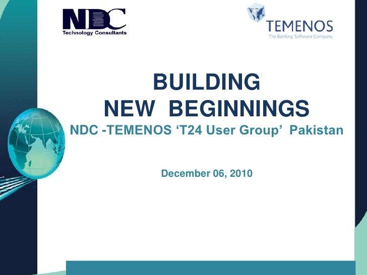 BUILDING <br />NEWBEGINNINGSNDC -TEMENOS 'T24 User Group'  Pakistan<br />December 06, 2010<br />