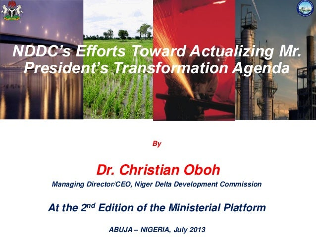 NDDC's Efforts Toward Actualizing Mr. President's Transformation Agenda By Dr. Christian Oboh Managing Director/CEO, Niger...