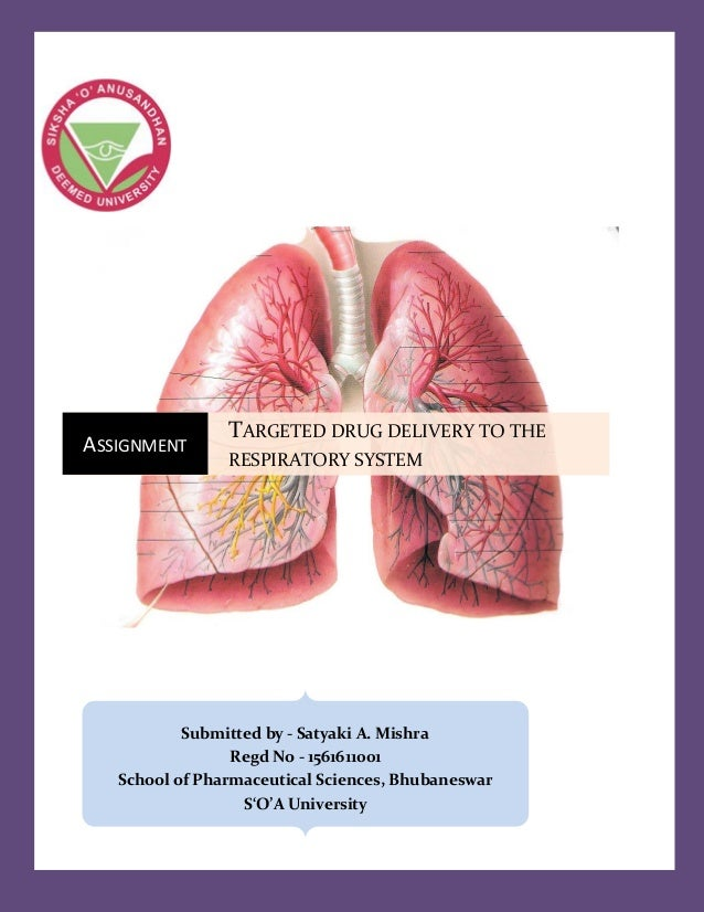 ASSIGNMENT TARGETED DRUG DELIVERY TO THE RESPIRATORY SYSTEM Submitted by - Satyaki A. Mishra Regd No - 1561611001 School o...
