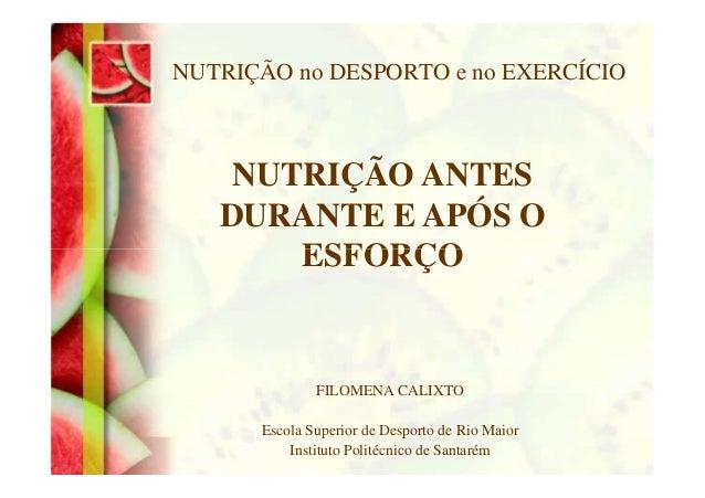 NUTRIÇÃO no DESPORTO e no EXERCÍCIO NUTRIÇÃO ANTES DURANTE E APÓS O ESFORÇO FILOMENA CALIXTO Escola Superior de Desporto d...