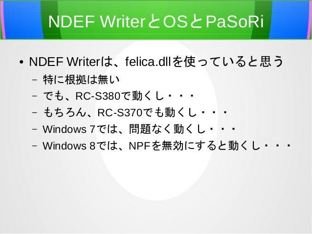 NDEF WriterとOSとPaSoRi●   NDEF Writerは、felica.dllを使っていると思う    –   特に根拠は無い    –   でも、RC-S380で動くし・・・    –   もちろん、RC-S370でも動くし...