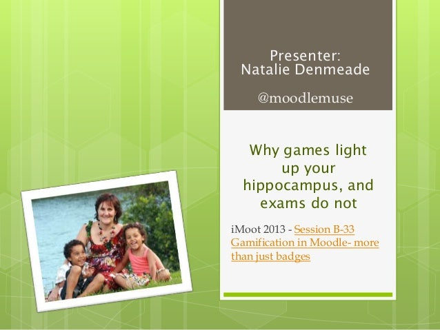 Presenter: Natalie Denmeade @moodlemuse Why games light up your hippocampus, and exams do not iMoot 2013 - Session B-33 Ga...