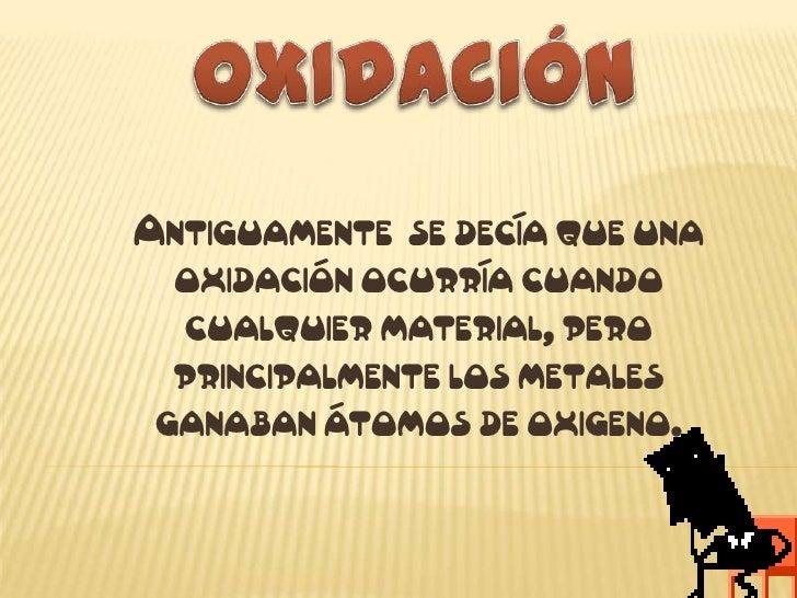 OXIDACIÓN<br />Antiguamente  se decía que una oxidación ocurría cuando cualquier material, pero principalmente los metales...