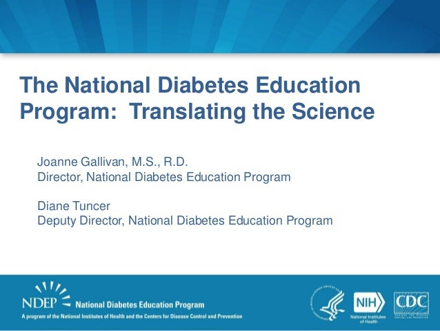 The National Diabetes Education Program: Translating the Science Joanne Gallivan, M.S., R.D. Director, National Diabetes E...