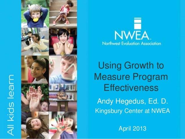 Using Growth toMeasure Program  EffectivenessAndy Hegedus, Ed. D.Kingsbury Center at NWEA       April 2013