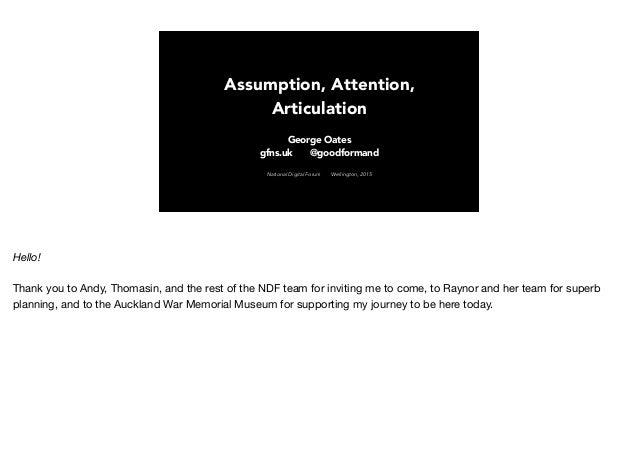 Assumption, Attention, Articulation George Oates gfns.uk @goodformand National Digital Forum Wellington, 2015 Hello! Thank...