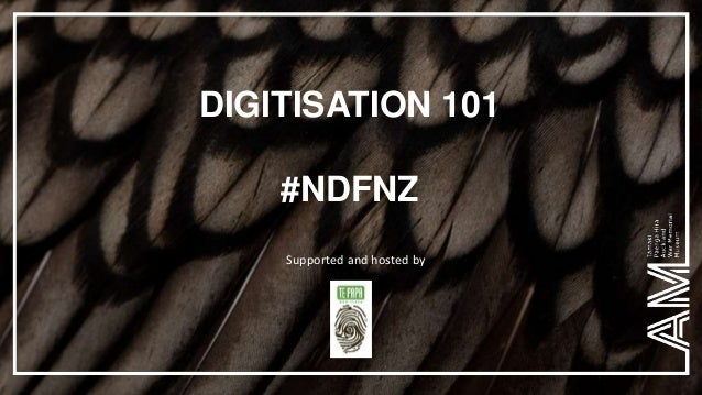 DIGITISATION 101 #NDFNZ Supported and hosted by