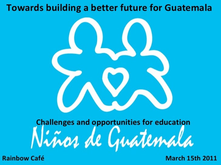 Challenges and opportunities for education Towards building a better future for Guatemala  Rainbow Café  March 15th 2011