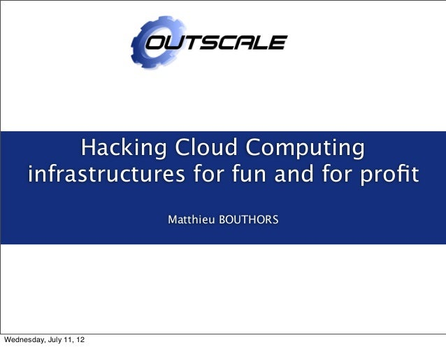 Hacking Cloud Computing infrastructures for fun and for profit Matthieu BOUTHORS Wednesday, July 11, 12