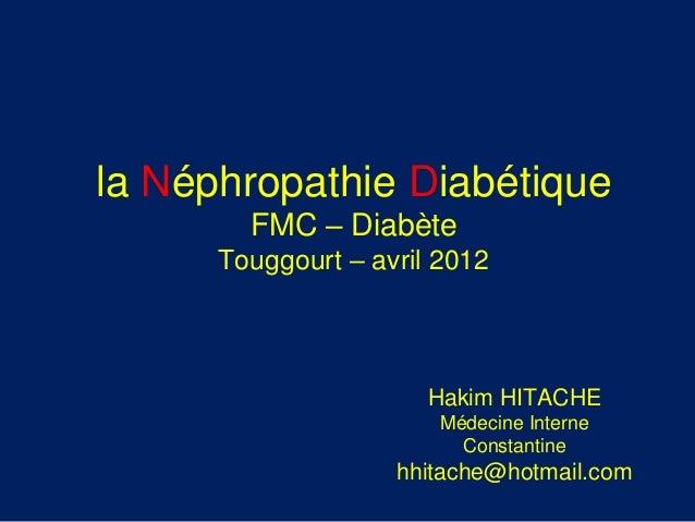 Hakim HITACHE Médecine Interne Constantine hhitache@hotmail.com la Néphropathie Diabétique FMC – Diabète Touggourt – avril...