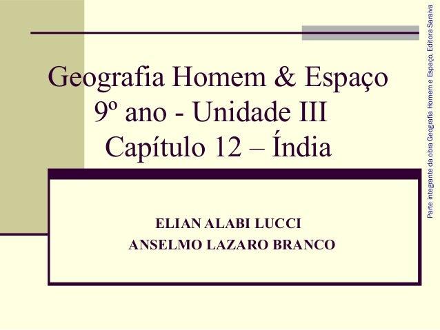 Geografia Homem & Espaço 9º ano - Unidade III Capítulo 12 – Índia ELIAN ALABI LUCCI ANSELMO LAZARO BRANCO Parteintegranted...