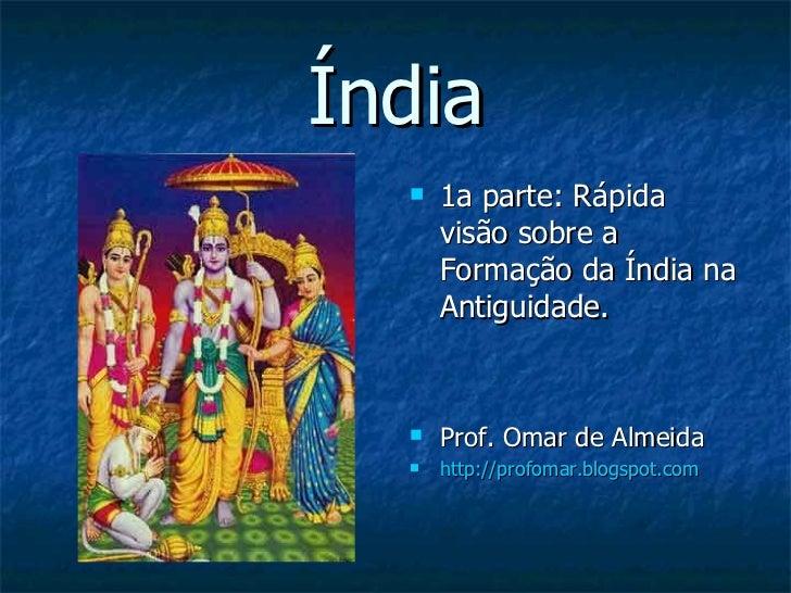 Índia <ul><li>1a parte: Rápida visão sobre a Formação da Índia na Antiguidade. </li></ul><ul><li>Prof. Omar de Almeida </l...
