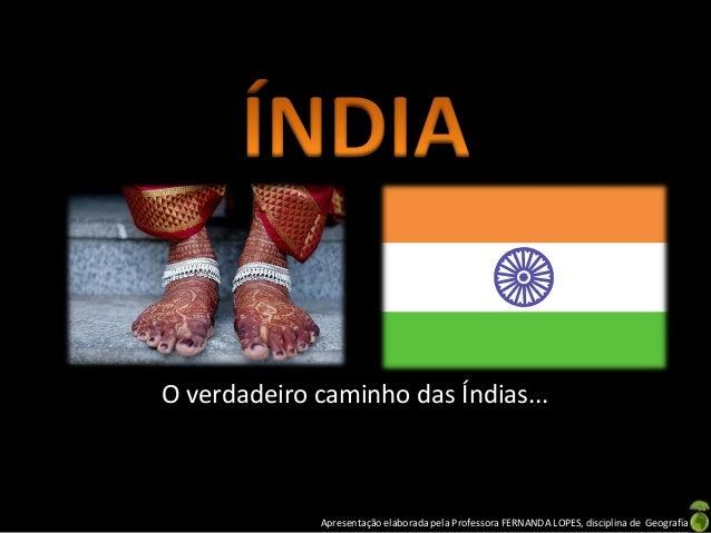 Apresentação elaborada pela Professora FERNANDA LOPES, disciplina de Geografia O verdadeiro caminho das Índias...