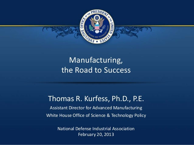 1 / 16 Manufacturing, the Road to Success Thomas R. Kurfess, Ph.D., P.E. Assistant Director for Advanced Manufacturing Whi...