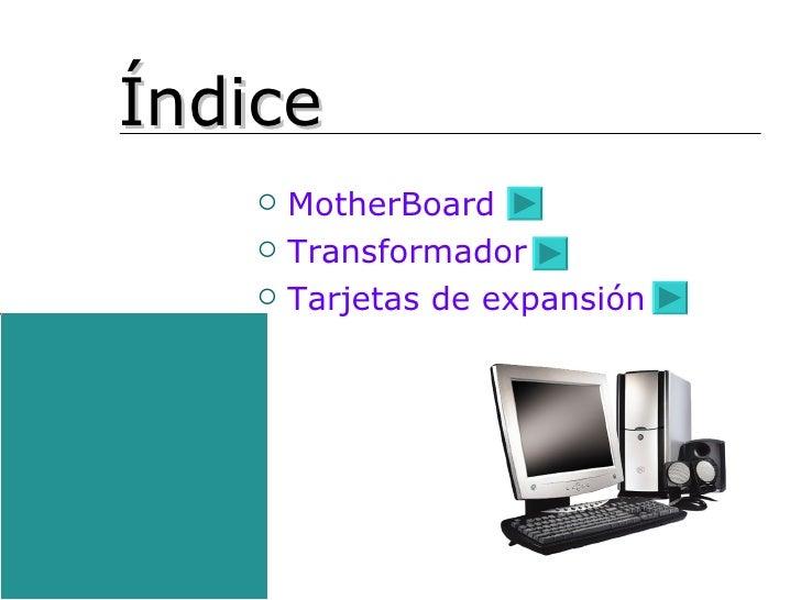 ÍNDICE <ul><li>MotherBoard </li></ul><ul><li>Transformador </li></ul><ul><li>Tarjetas de expansión </li></ul>Índice