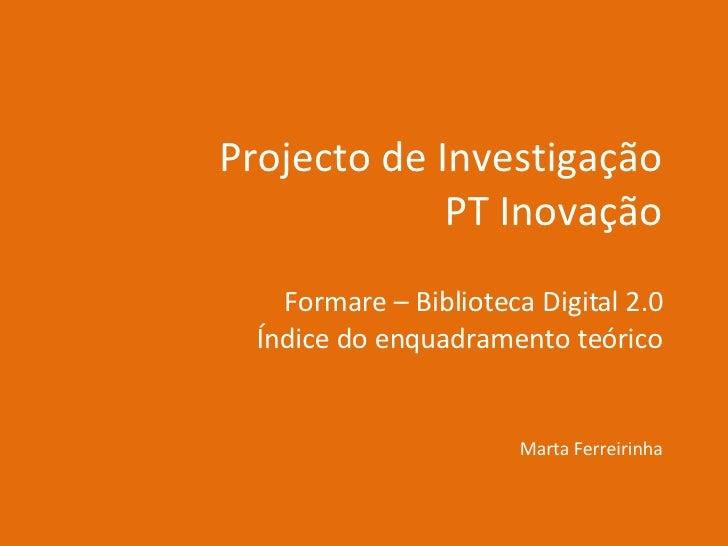 Projecto de Investigação PT Inovação Formare – Biblioteca Digital 2.0 Índice do enquadramento teórico Marta Ferreirinha