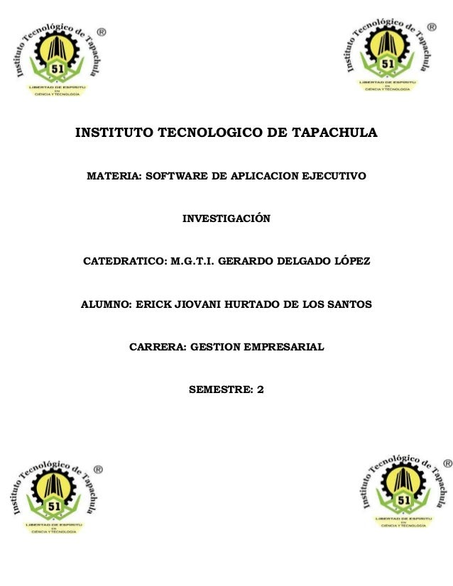 INSTITUTO TECNOLOGICO DE TAPACHULA MATERIA: SOFTWARE DE APLICACION EJECUTIVO INVESTIGACIÓN CATEDRATICO: M.G.T.I. GERARDO D...