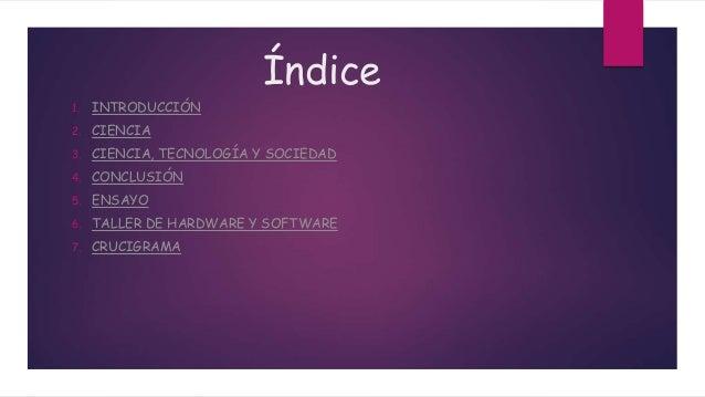 Índice 1. INTRODUCCIÓN 2. CIENCIA 3. CIENCIA, TECNOLOGÍA Y SOCIEDAD 4. CONCLUSIÓN 5. ENSAYO 6. TALLER DE HARDWARE Y SOFTWA...