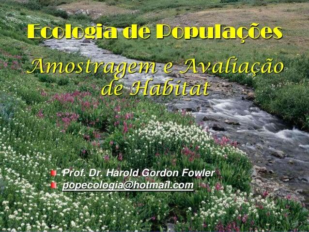 Ecologia de PopulaçõesAmostragem e Avaliação      de Habitat   Prof. Dr. Harold Gordon Fowler   popecologia@hotmail.com   ...