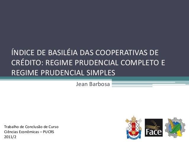 ÍNDICE DE BASILÉIA DAS COOPERATIVAS DE CRÉDITO: REGIME PRUDENCIAL COMPLETO E REGIME PRUDENCIAL SIMPLES Jean Barbosa Trabal...