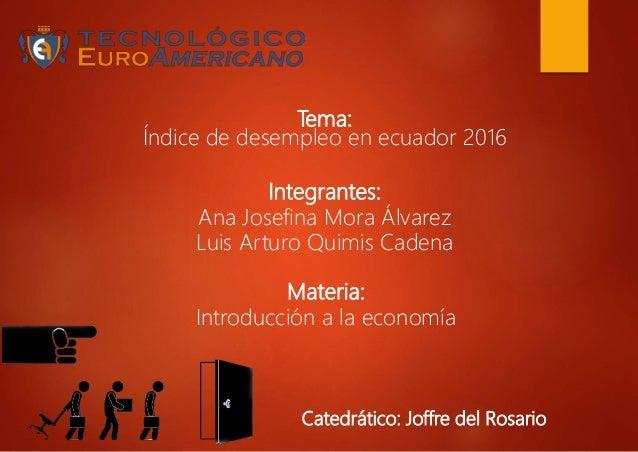 Tema: Índice de desempleo en ecuador 2016 Integrantes: Ana Josefina Mora Álvarez Luis Arturo Quimis Cadena Materia: Introd...