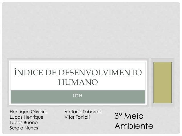 I D H ÍNDICE DE DESENVOLVIMENTO HUMANO Henrique Oliveira Lucas Henrique Lucas Bueno Sergio Nunes Victoria Taborda Vitor To...