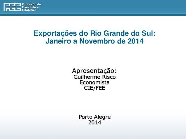 Exportações do Rio Grande do Sul: Janeiro a Novembro de 2014 Apresentação: Guilherme Risco Economista CIE/FEE Porto Alegre...