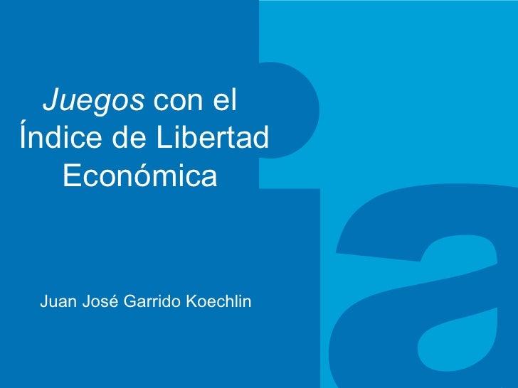 Juegos  con el  Índice de Libertad Económica  Juan José Garrido Koechlin