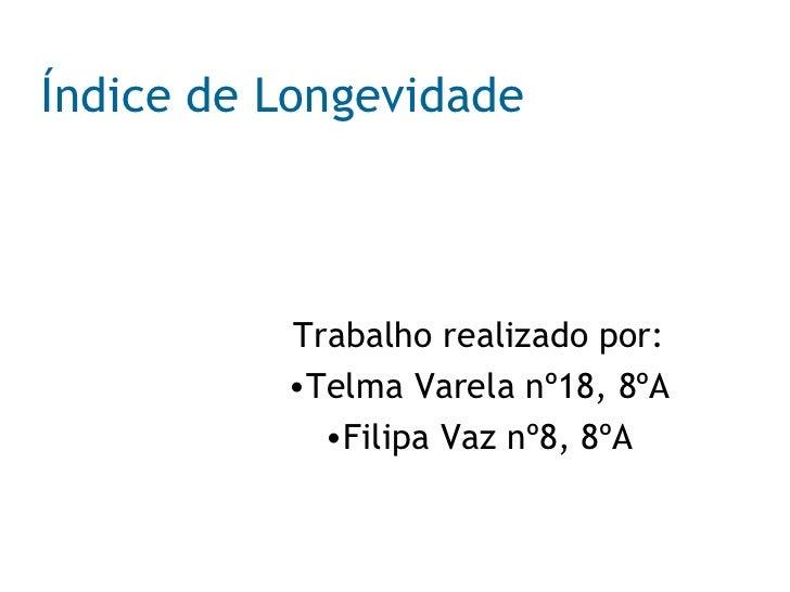 Índice de Longevidade   <ul><li>Trabalho realizado por: </li></ul><ul><li>Telma Varela nº18, 8ºA </li></ul><ul><li>Filipa ...