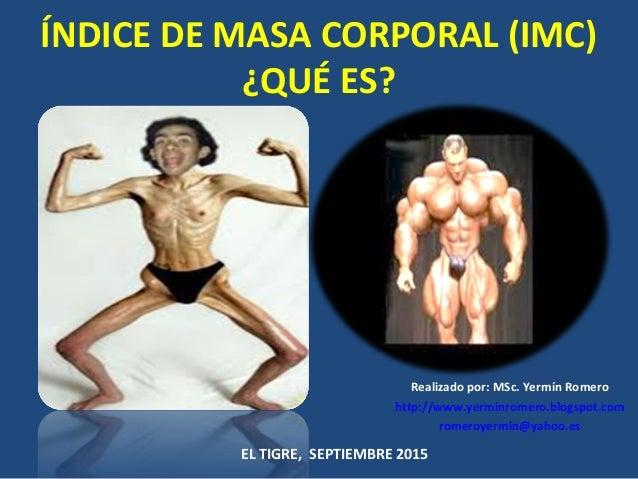 ÍNDICE DE MASA CORPORAL (IMC) ¿QUÉ ES? Realizado por: MSc. Yermín Romero http://www.yerminromero.blogspot.com romeroyermin...