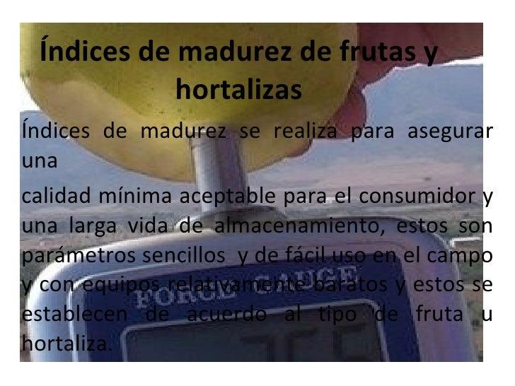 Índices de madurez de frutas y hortalizas Índices de madurez se realiza para asegurar una calidad mínima aceptable para el...