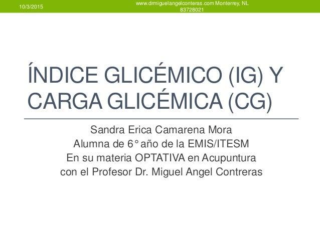 ÍNDICE GLICÉMICO (IG) Y CARGA GLICÉMICA (CG) Sandra Erica Camarena Mora Alumna de 6° año de la EMIS/ITESM En su materia OP...