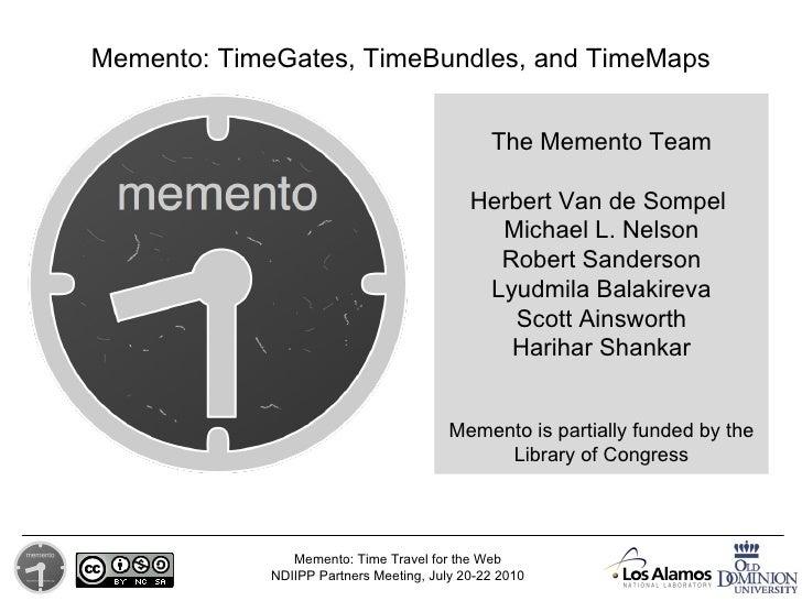 The Memento Team Herbert Van de Sompel   Michael L. Nelson Robert Sanderson Lyudmila Balakireva Scott Ainsworth Harihar Sh...