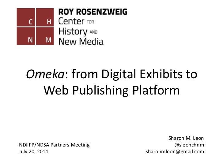 Omeka: from Digital Exhibits to Web Publishing Platform<br />Sharon M. Leon<br />@sleonchnm<br />sharonmleon@gmail.com<br ...