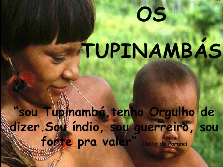 """OS TUPINAMBÁS """" sou Tupinambá,tenho Orgulho de dizer.Sou índio, sou guerreiro, sou forte pra valer""""  Canto do Poranci"""