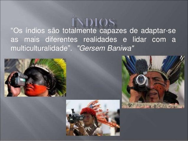"""""""Os índios são totalmente capazes de adaptar-se  as mais diferentes realidades e lidar com a  multiculturalidade"""". """"Gersem..."""