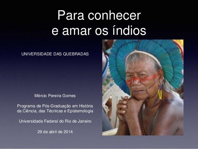 Para conhecer e amar os índios UNIVERSIDADE DAS QUEBRADAS Mércio Pereira Gomes Programa de Pós-Graduação em História da Ci...
