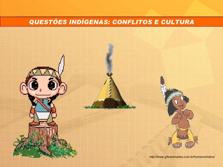 QUESTÕES INDÍGENAS: CONFLITOS E CULTURA http://www.gifsanimadas.com.br/homens/indios/